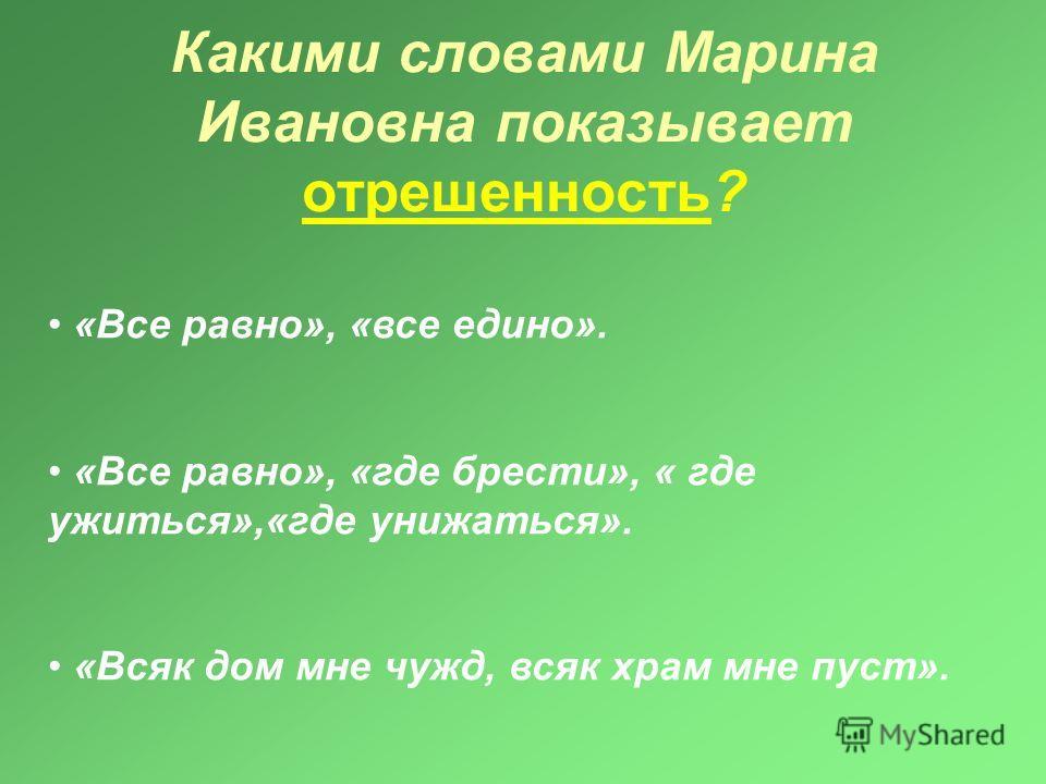 Какими словами Марина Ивановна показывает отрешенность? «Все равно», «все едино». «Все равно», «где брести», « где ужиться»,«где унижаться». «Всяк дом мне чужд, всяк храм мне пуст».