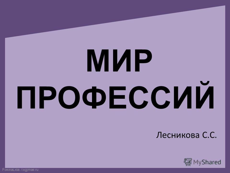 FokinaLida.75@mail.ru МИР ПРОФЕССИЙ Лесникова С.С.