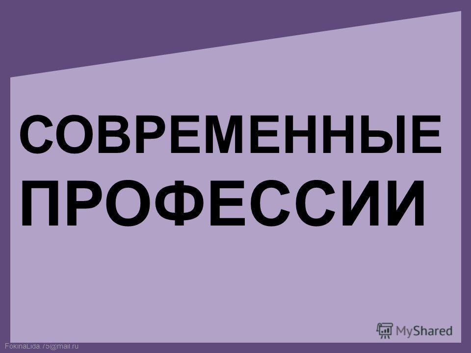 FokinaLida.75@mail.ru СОВРЕМЕННЫЕ ПРОФЕССИИ