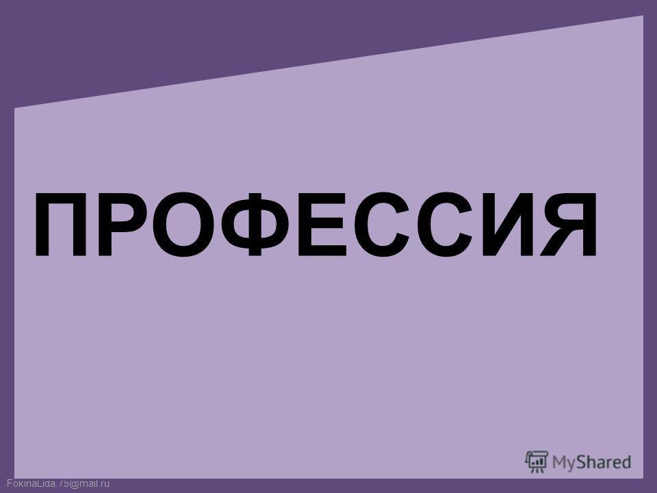 FokinaLida.75@mail.ru ПРОФЕССИЯ