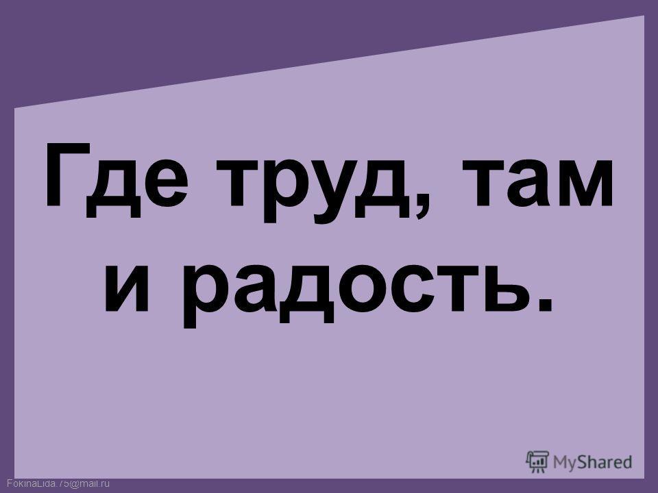 FokinaLida.75@mail.ru Где труд, там и радость.