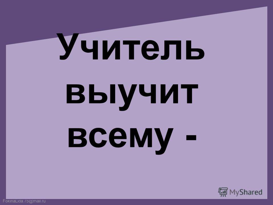 FokinaLida.75@mail.ru Учитель выучит всему -