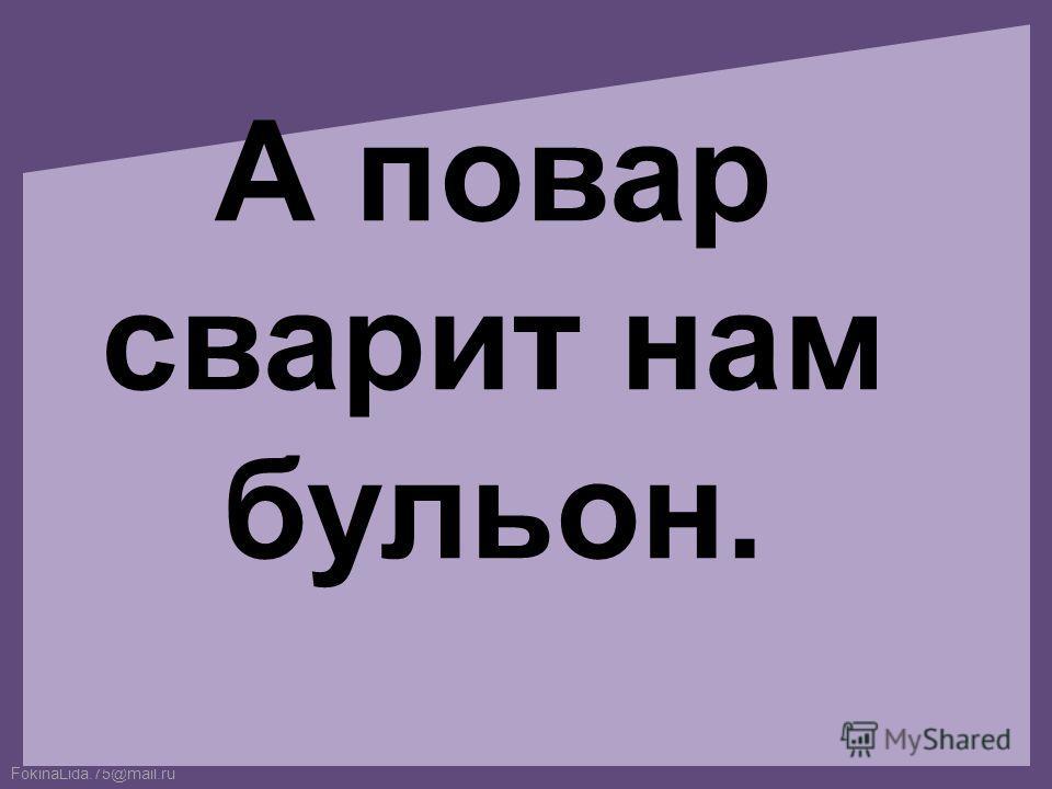 FokinaLida.75@mail.ru А повар сварит нам бульон.