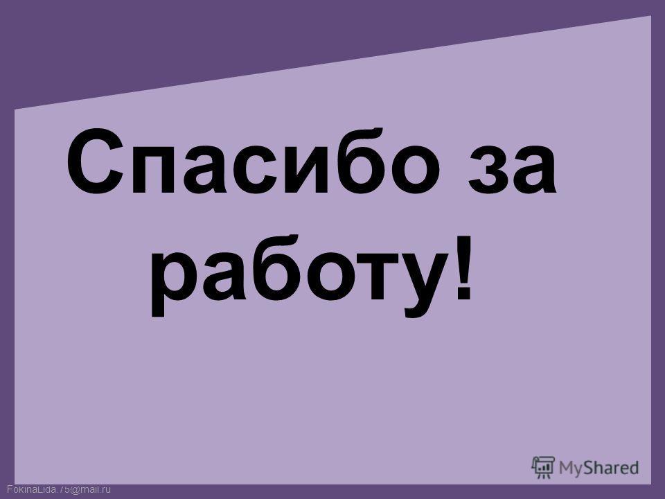 FokinaLida.75@mail.ru Спасибо за работу!