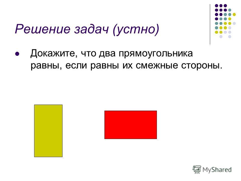 Решение задач (устно) Докажите, что два прямоугольника равны, если равны их смежные стороны.