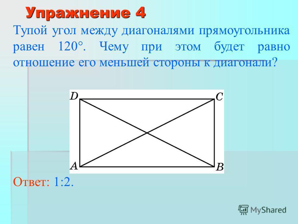 Упражнение 4 Тупой угол между диагоналями прямоугольника равен 120. Чему при этом будет равно отношение его меньшей стороны к диагонали? Ответ: 1:2.