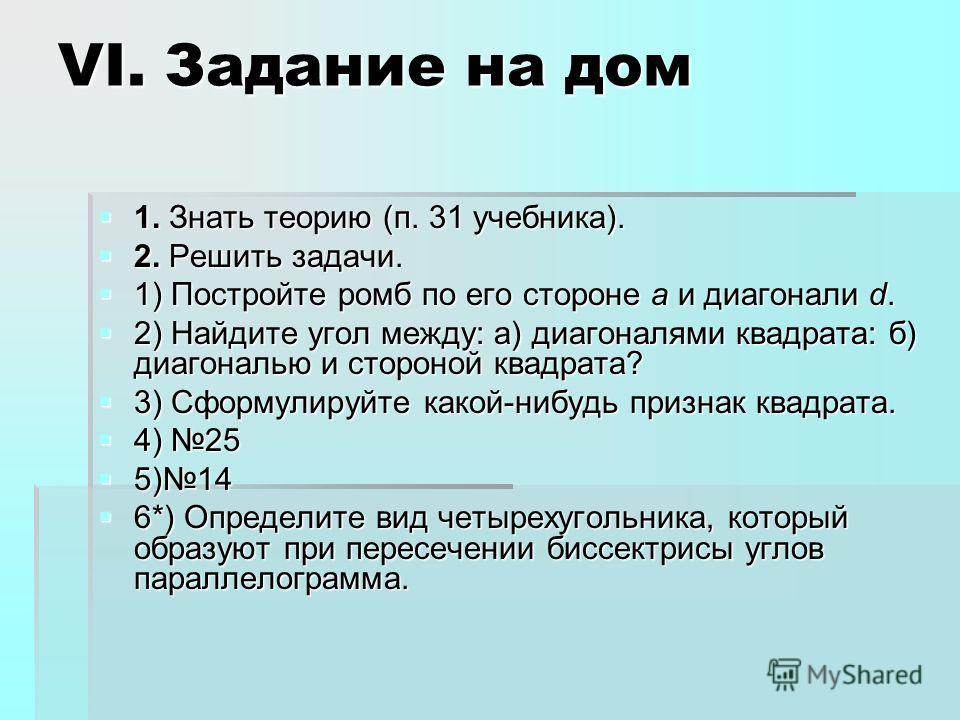 VI. Задание на дом 1. Знать теорию (п. 31 учебника). 1. Знать теорию (п. 31 учебника). 2. Решить задачи. 2. Решить задачи. 1) Постройте ромб по его стороне a и диагонали d. 1) Постройте ромб по его стороне a и диагонали d. 2) Найдите угол между: а) д