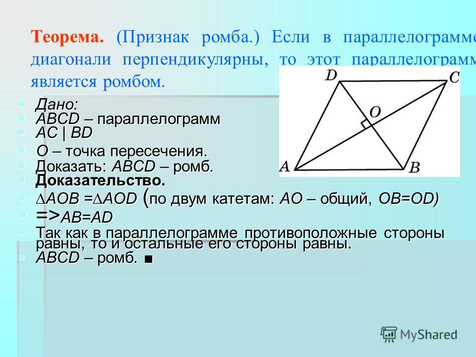Теорема. (Признак ромба.) Если в параллелограмме диагонали перпендикулярны, то этот параллелограмм является ромбом. Дано: Дано: ABCD – параллелограмм ABCD – параллелограмм AC | BD AC | BD O – точка пересечения. O – точка пересечения. Доказать: ABCD –