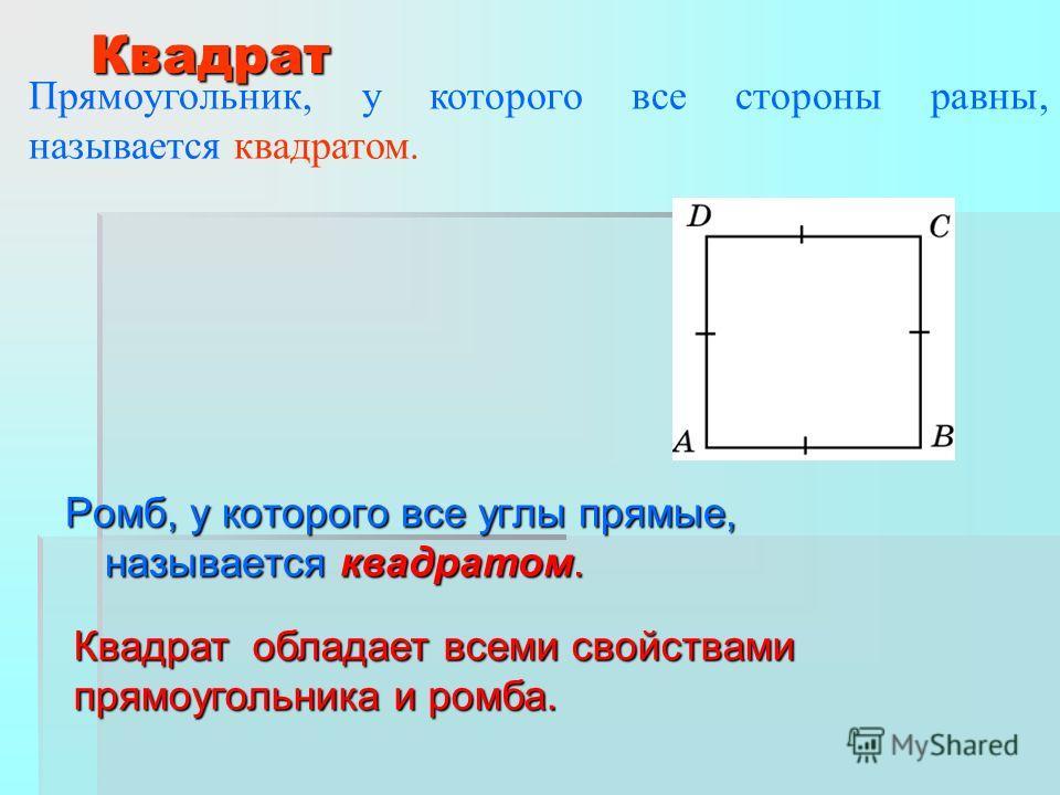 Ромб, у которого все углы прямые, называется квадратом. Квадрат Прямоугольник, у которого все стороны равны, называется квадратом. Квадрат обладает всеми свойствами прямоугольника и ромба.