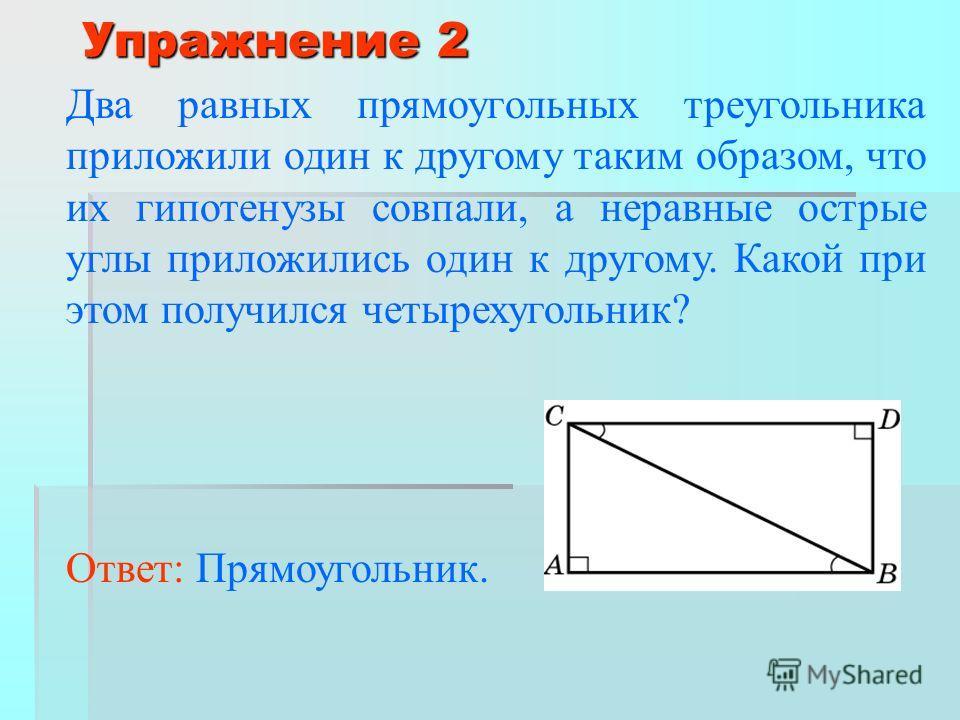 Упражнение 2 Два равных прямоугольных треугольника приложили один к другому таким образом, что их гипотенузы совпали, а неравные острые углы приложились один к другому. Какой при этом получился четырехугольник? Ответ: Прямоугольник.