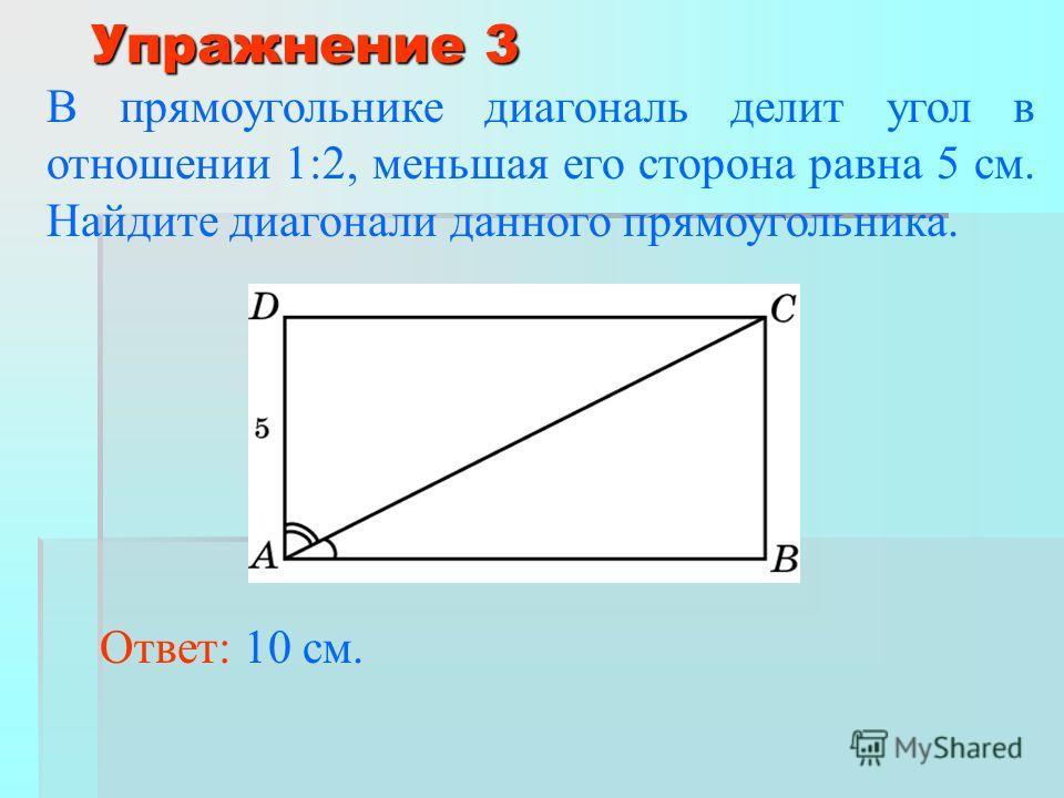 Упражнение 3 В прямоугольнике диагональ делит угол в отношении 1:2, меньшая его сторона равна 5 см. Найдите диагонали данного прямоугольника. Ответ: 10 см.