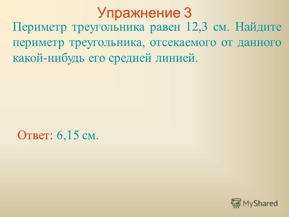 Упражнение 3 Периметр треугольника равен 12,3 см. Найдите периметр треугольника, отсекаемого от данного какой-нибудь его средней линией. Ответ: 6,15 см.