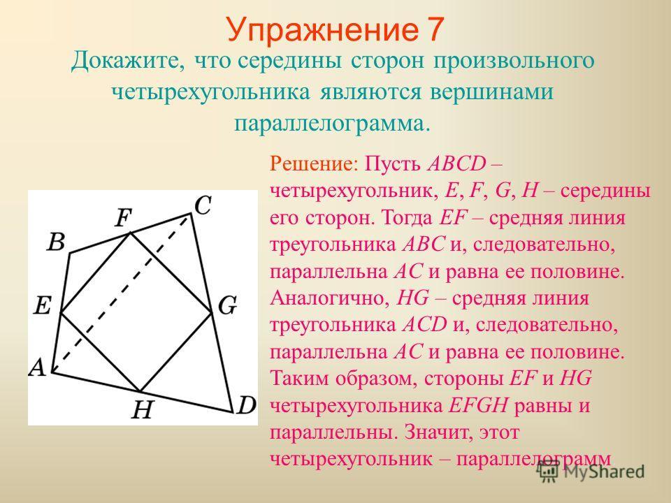 Упражнение 7 Докажите, что середины сторон произвольного четырехугольника являются вершинами параллелограмма. Решение: Пусть ABCD – четырехугольник, E, F, G, H – середины его сторон. Тогда EF – средняя линия треугольника ABC и, следовательно, паралле