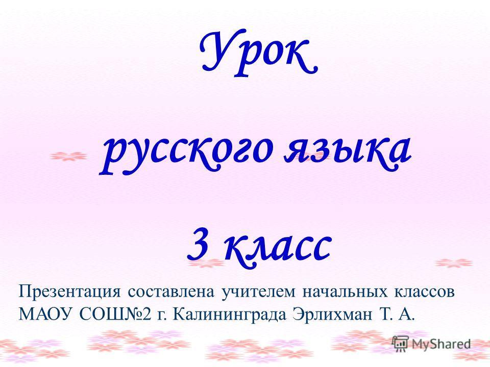Урок русского языка 3 класс Презентация составлена учителем начальных классов МАОУ СОШ2 г. Калининграда Эрлихман Т. А.