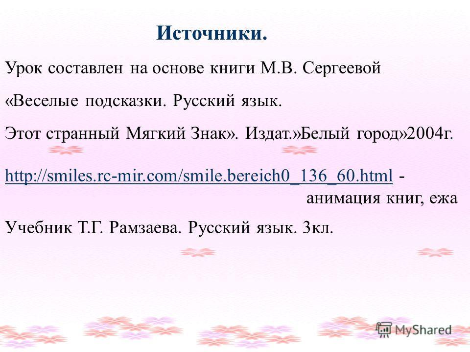 http://smiles.rc-mir.com/smile.bereich0_136_60.htmlhttp://smiles.rc-mir.com/smile.bereich0_136_60.html - анимация книг, ежа Источники. Урок составлен на основе книги М.В. Сергеевой «Веселые подсказки. Русский язык. Этот странный Мягкий Знак». Издат.»