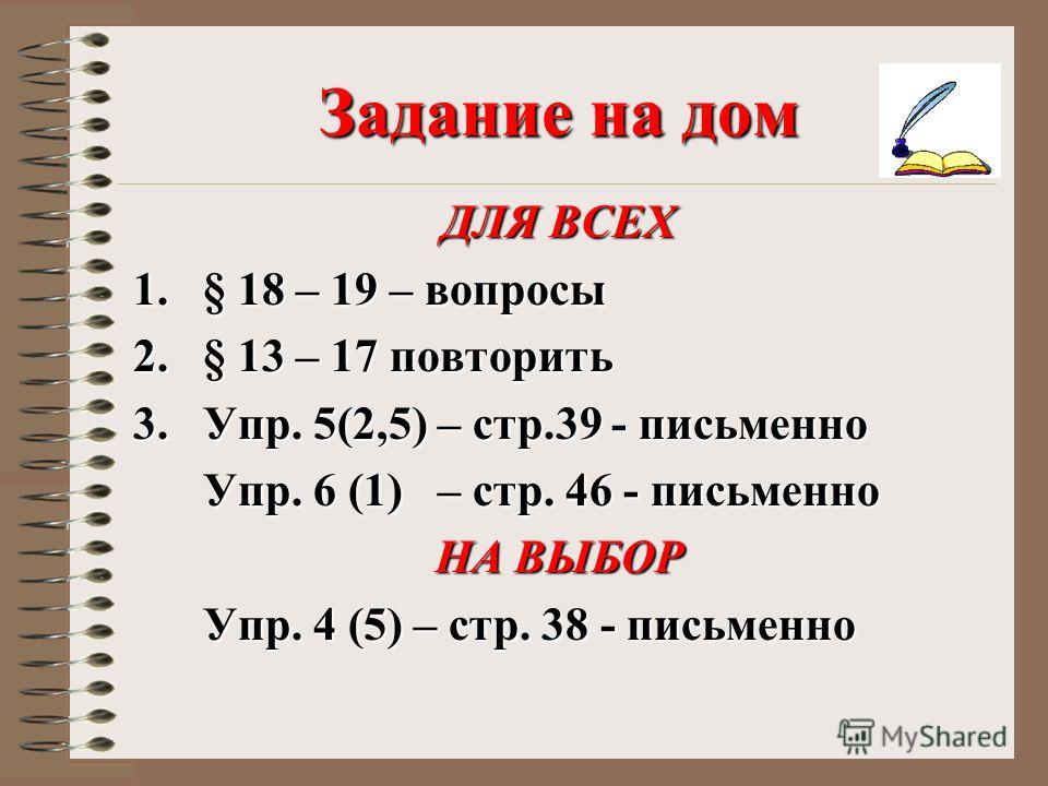 Задание на дом ДЛЯ ВСЕХ 1.§ 18 – 19 – вопросы 2.§ 13 – 17 повторить 3.Упр. 5(2,5) – стр.39 - письменно Упр. 6 (1) – стр. 46 - письменно Упр. 6 (1) – стр. 46 - письменно НА ВЫБОР Упр. 4 (5) – стр. 38 - письменно