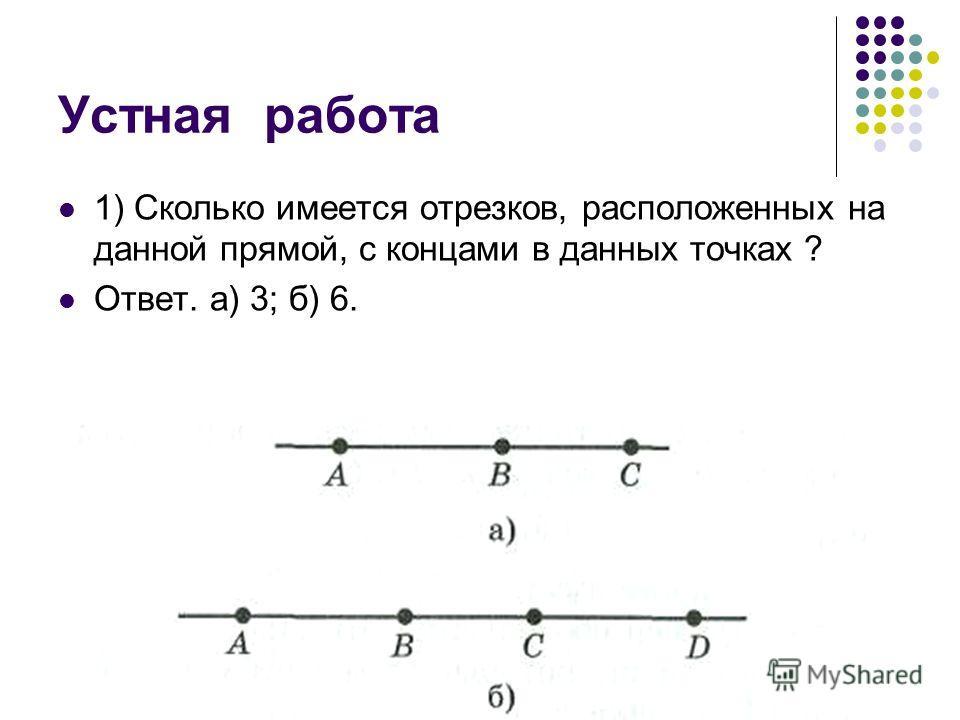Устная работа 1) Сколько имеется отрезков, расположенных на данной прямой, с концами в данных точках ? Ответ. а) 3; б) 6.