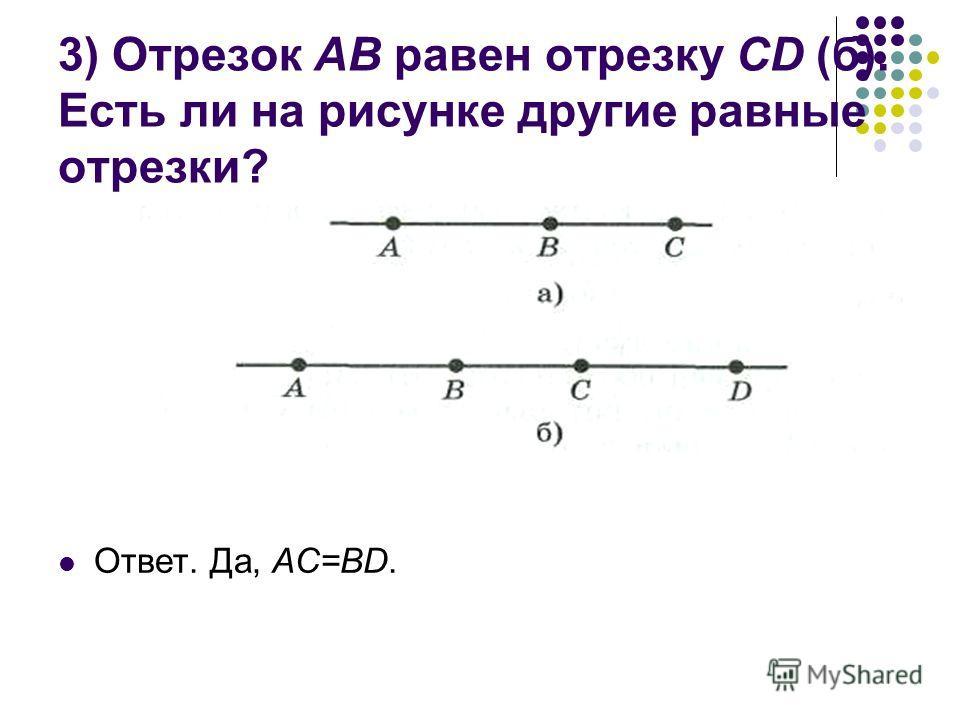 3) Отрезок AB равен отрезку CD (б). Есть ли на рисунке другие равные отрезки? Ответ. Да, AC=BD.
