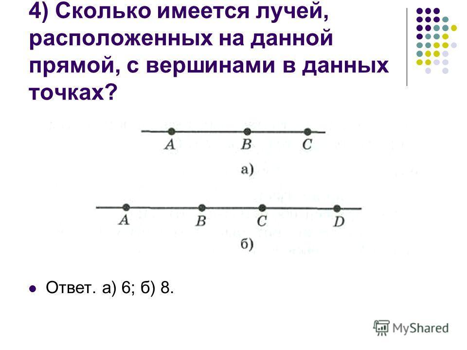 4) Сколько имеется лучей, расположенных на данной прямой, с вершинами в данных точках? Ответ. а) 6; б) 8.