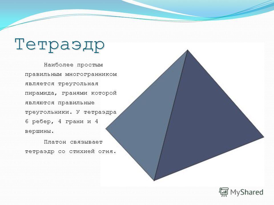 Тетраэдр Наиболее простым правильным многогранником является треугольная пирамида, гранями которой являются правильные треугольники. У тетраэдра 6 ребер, 4 грани и 4 вершины. Платон связывает тетраэдр со стихией огня. Платон связывает тетраэдр со сти