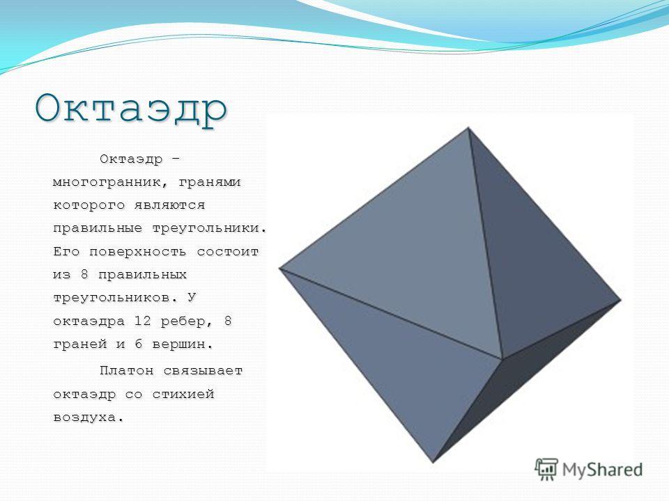 Октаэдр Октаэдр – многогранник, гранями которого являются правильные треугольники. Его поверхность состоит из 8 правильных треугольников. У октаэдра 12 ребер, 8 граней и 6 вершин. Платон связывает октаэдр со стихией воздуха. Платон связывает октаэдр