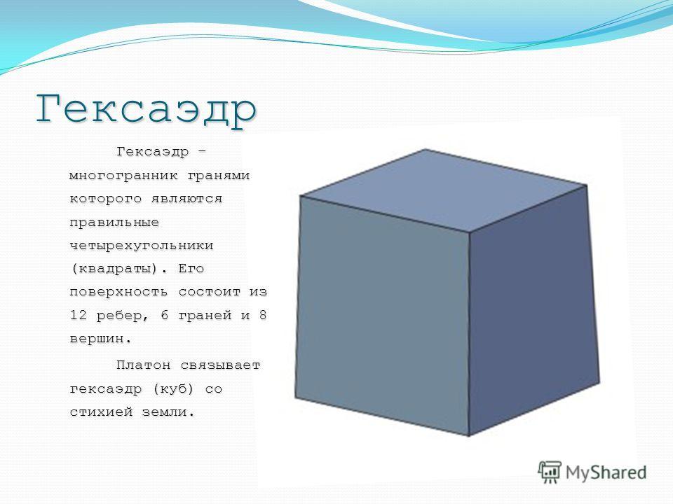 Гексаэдр Гексаэдр – многогранник гранями которого являются правильные четырехугольники (квадраты). Его поверхность состоит из 12 ребер, 6 граней и 8 вершин. Платон связывает гексаэдр (куб) со стихией земли. Платон связывает гексаэдр (куб) со стихией