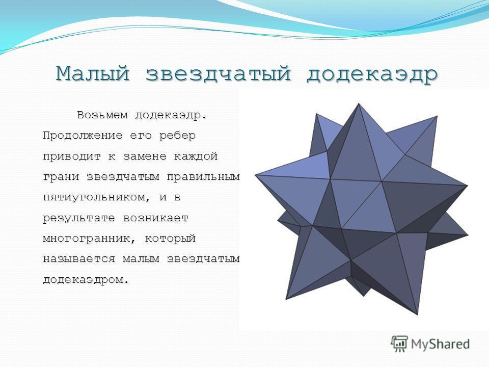 Малый звездчатый додекаэдр Возьмем додекаэдр. Продолжение его ребер приводит к замене каждой грани звездчатым правильным пятиугольником, и в результате возникает многогранник, который называется малым звездчатым додекаэдром.