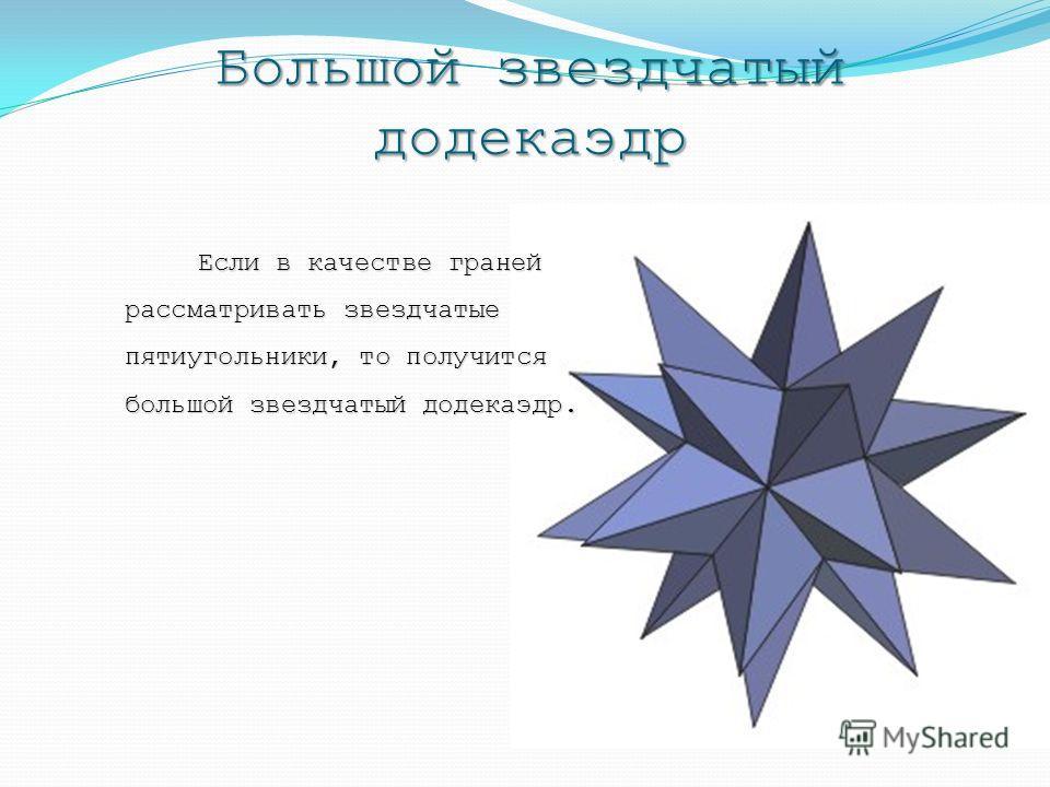 Большой звездчатый додекаэдр Если в качестве граней рассматривать звездчатые пятиугольники, то получится большой звездчатый додекаэдр.