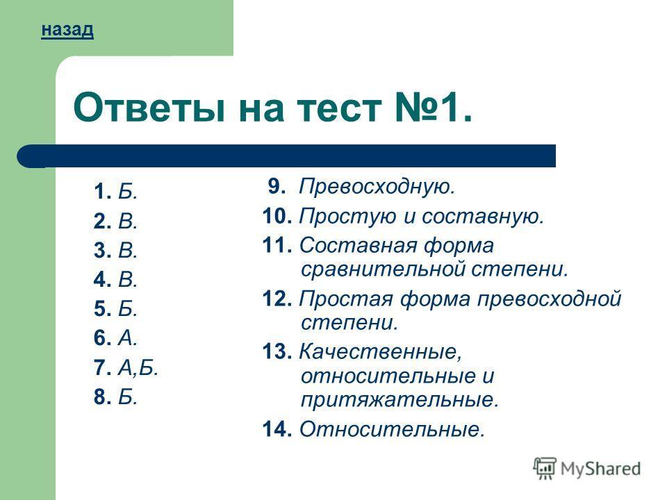 Ответы на тест 1. 1. Б. 2. В. 3. В. 4. В. 5. Б. 6. А. 7. А,Б. 8. Б. 9. Превосходную. 10. Простую и составную. 11. Составная форма сравнительной степени. 12. Простая форма превосходной степени. 13. Качественные, относительные и притяжательные. 14. Отн