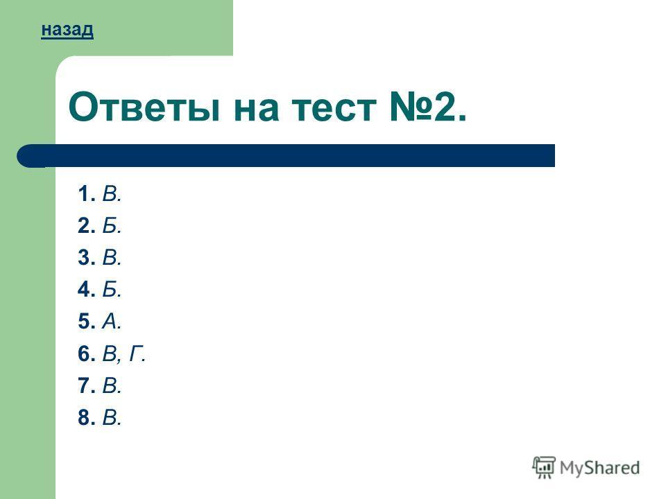 Ответы на тест 2. 1. В. 2. Б. 3. В. 4. Б. 5. А. 6. В, Г. 7. В. 8. В. назад