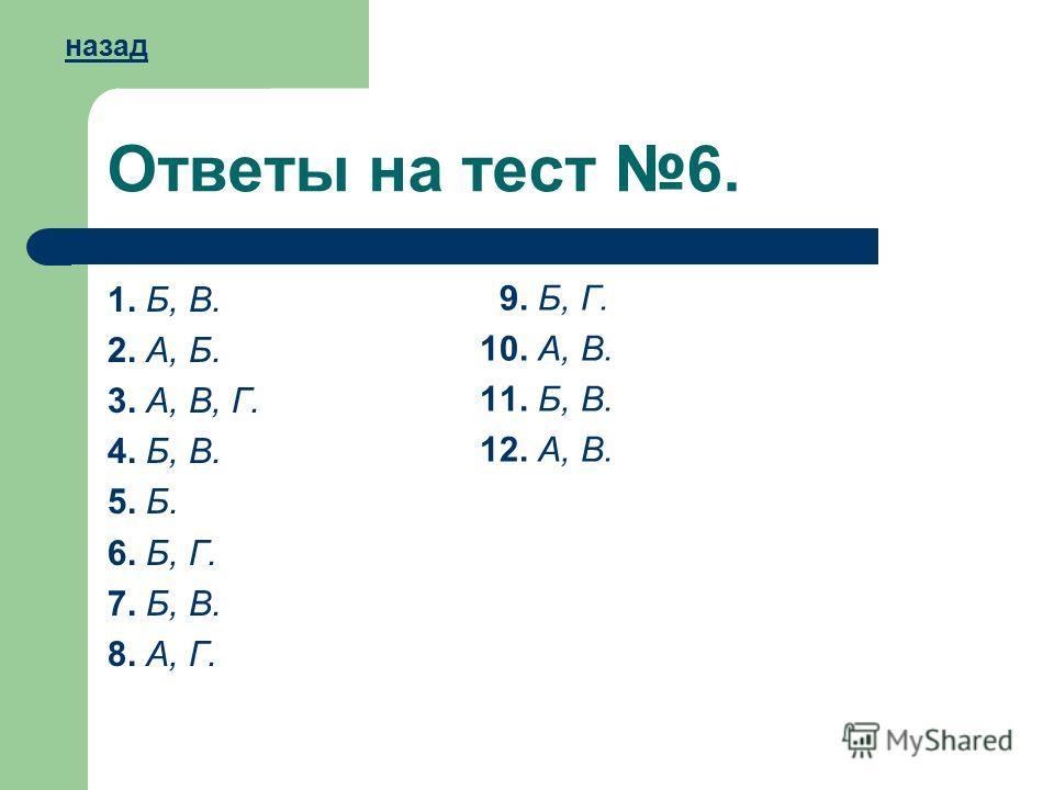 Ответы на тест 6. 1. Б, В. 2. А, Б. 3. А, В, Г. 4. Б, В. 5. Б. 6. Б, Г. 7. Б, В. 8. А, Г. 9. Б, Г. 10. А, В. 11. Б, В. 12. А, В. назад