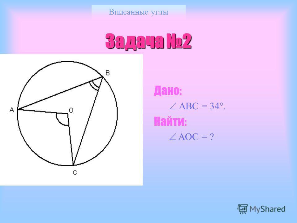 Вписанные углы Задача 1 Дано: АОС = 80. Найти: АВС = ? Ответ: 40.