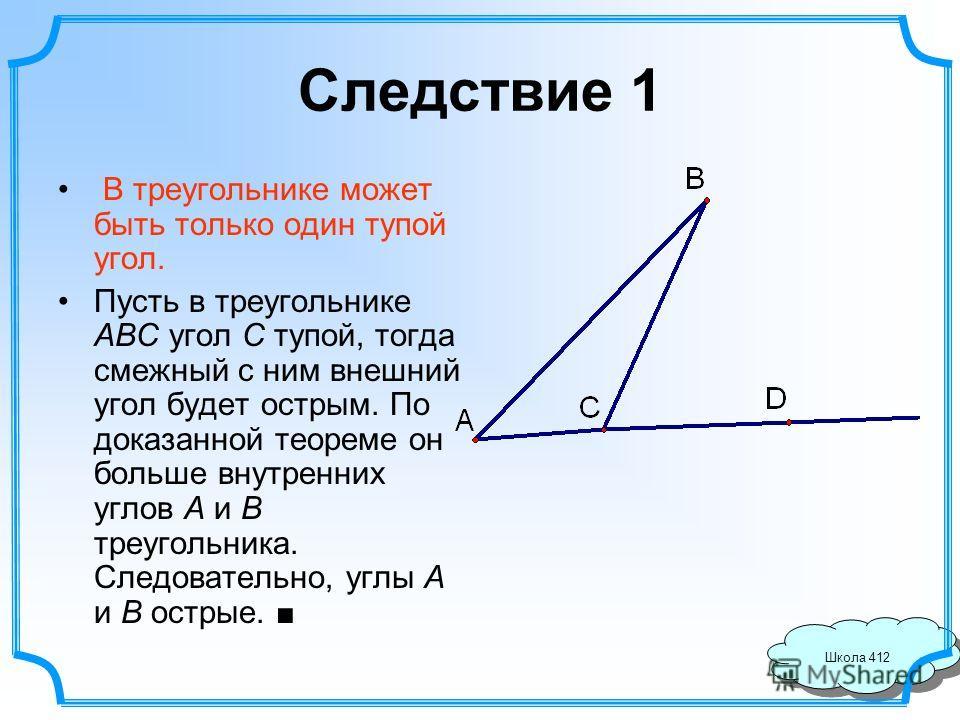 Школа 412 Следствие 1 В треугольнике может быть только один тупой угол. Пусть в треугольнике ABC угол C тупой, тогда смежный с ним внешний угол будет острым. По доказанной теореме он больше внутренних углов A и B треугольника. Следовательно, углы A и