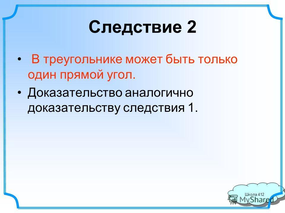 Школа 412 Следствие 2 В треугольнике может быть только один прямой угол. Доказательство аналогично доказательству следствия 1.