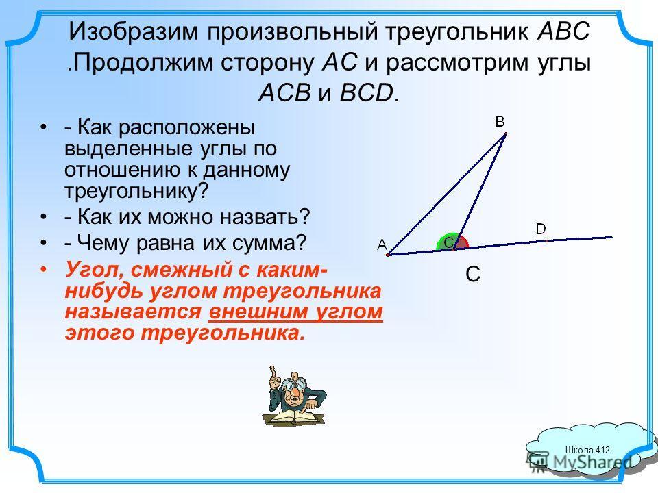 Школа 412 Изобразим произвольный треугольник ABC.Продолжим сторону AC и рассмотрим углы ACB и BCD. - Как расположены выделенные углы по отношению к данному треугольнику? - Как их можно назвать? - Чему равна их сумма? Угол, смежный с каким- нибудь угл