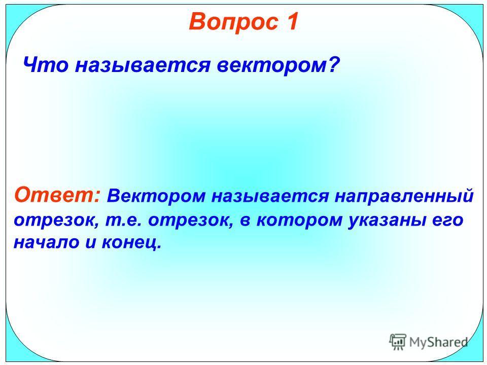 Вопрос 1 Что называется вектором? Ответ: Вектором называется направленный отрезок, т.е. отрезок, в котором указаны его начало и конец.