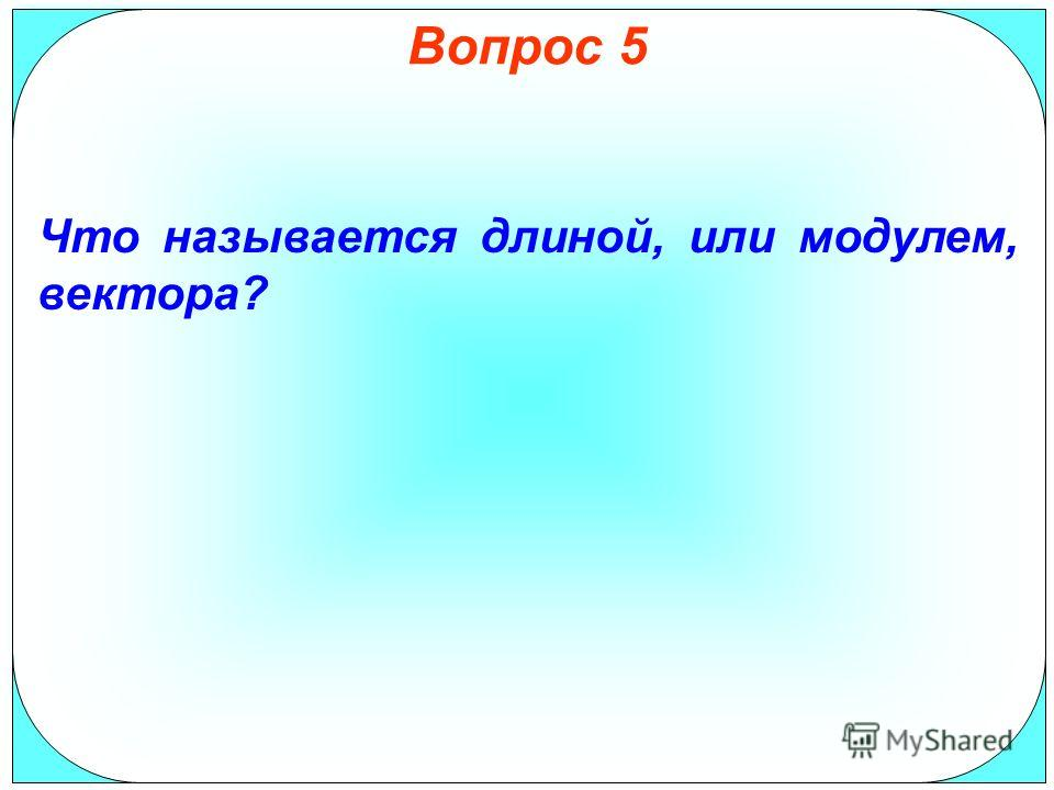 Вопрос 5 Что называется длиной, или модулем, вектора?
