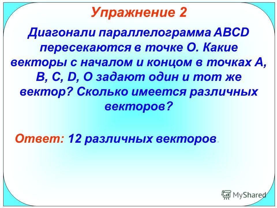 Упражнение 2 Диагонали параллелограмма АВСD пересекаются в точке О. Какие векторы с началом и концом в точках А, В, С, D, О задают один и тот же вектор? Сколько имеется различных векторов? Ответ: 12 различных векторов.