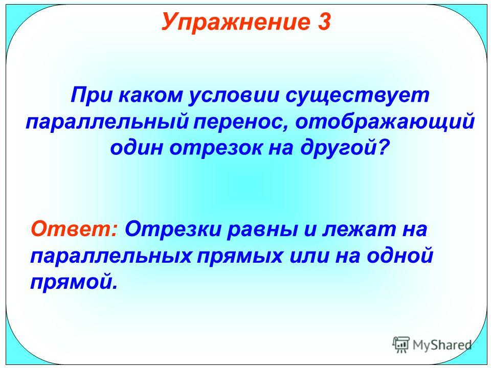 Упражнение 3 При каком условии существует параллельный перенос, отображающий один отрезок на другой? Ответ: Отрезки равны и лежат на параллельных прямых или на одной прямой.