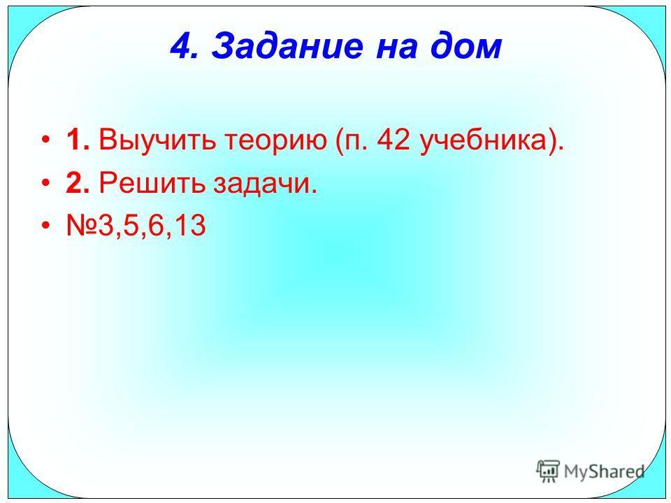 4. Задание на дом 1. Выучить теорию (п. 42 учебника). 2. Решить задачи. 3,5,6,13
