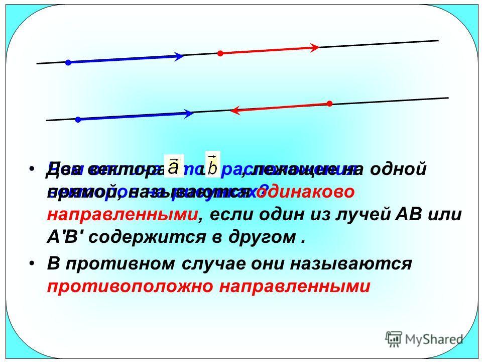 Чем отличаются расположения векторов на рисунках? Два вектора и, лежащие на одной прямой, называются одинаково направленными, если один из лучей AB или A'B' содержится в другом. В противном случае они называются противоположно направленными