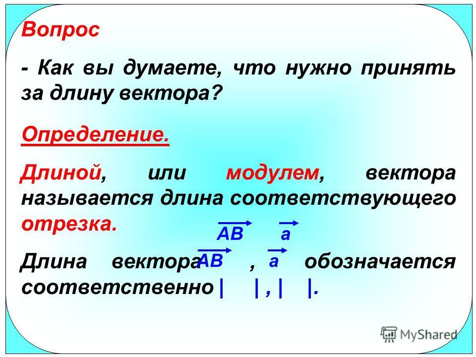 Вопрос - Как вы думаете, что нужно принять за длину вектора? Определение. Длиной, или модулем, вектора называется длина соответствующего отрезка. Длина вектора, обозначается соответственно | |, | |. ABa a