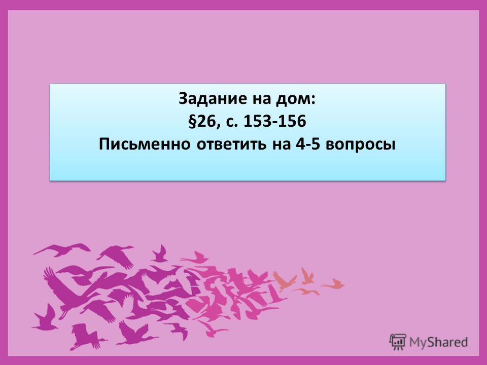 Задание на дом: §26, с. 153-156 Письменно ответить на 4-5 вопросы Задание на дом: §26, с. 153-156 Письменно ответить на 4-5 вопросы
