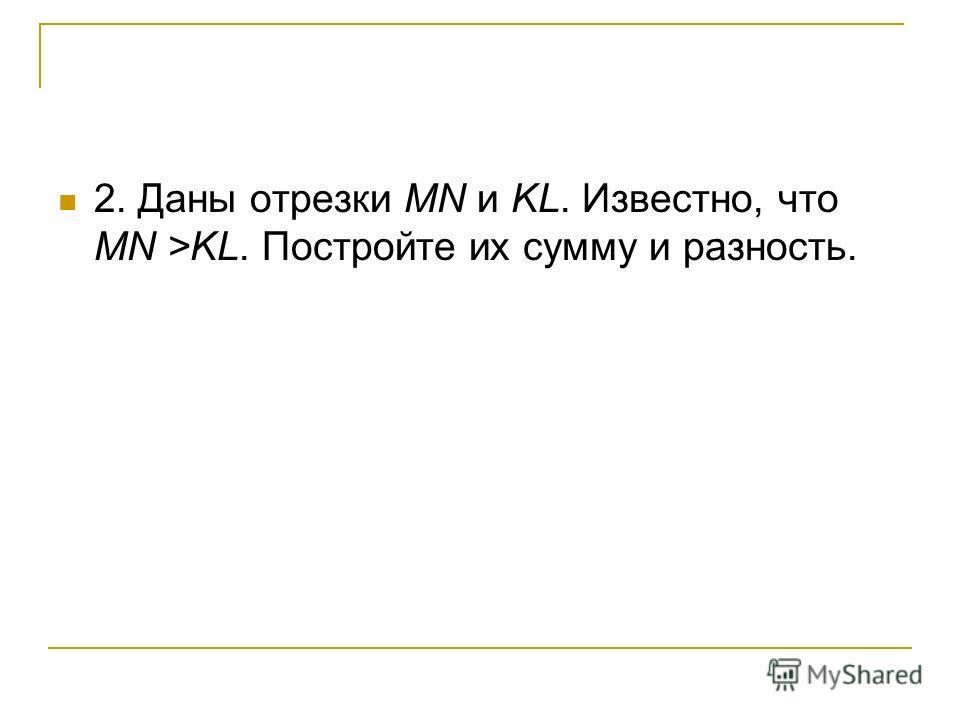 2. Даны отрезки MN и KL. Известно, что MN >KL. Постройте их сумму и разность.