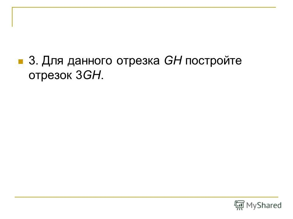 3. Для данного отрезка GH постройте отрезок 3GH.