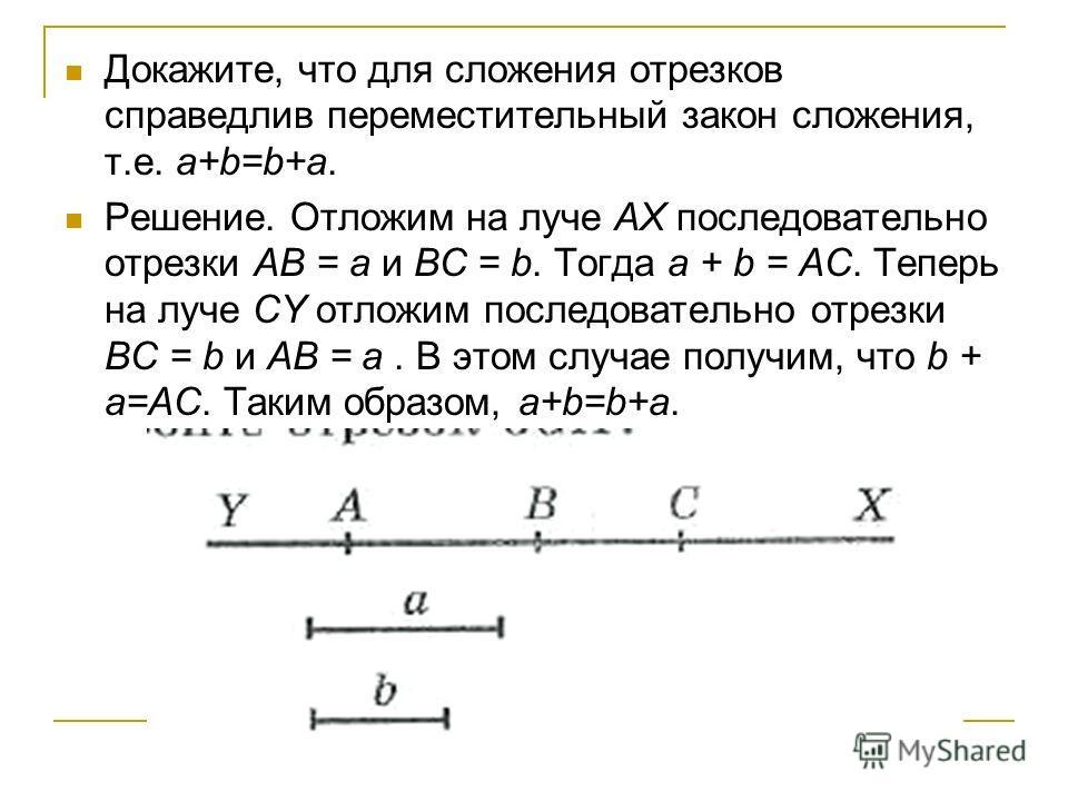 Докажите, что для сложения отрезков справедлив переместительный закон сложения, т.е. a+b=b+a. Решение. Отложим на луче AX последовательно отрезки AB = a и BC = b. Тогда a + b = AC. Теперь на луче CY отложим последовательно отрезки BC = b и AB = a. В