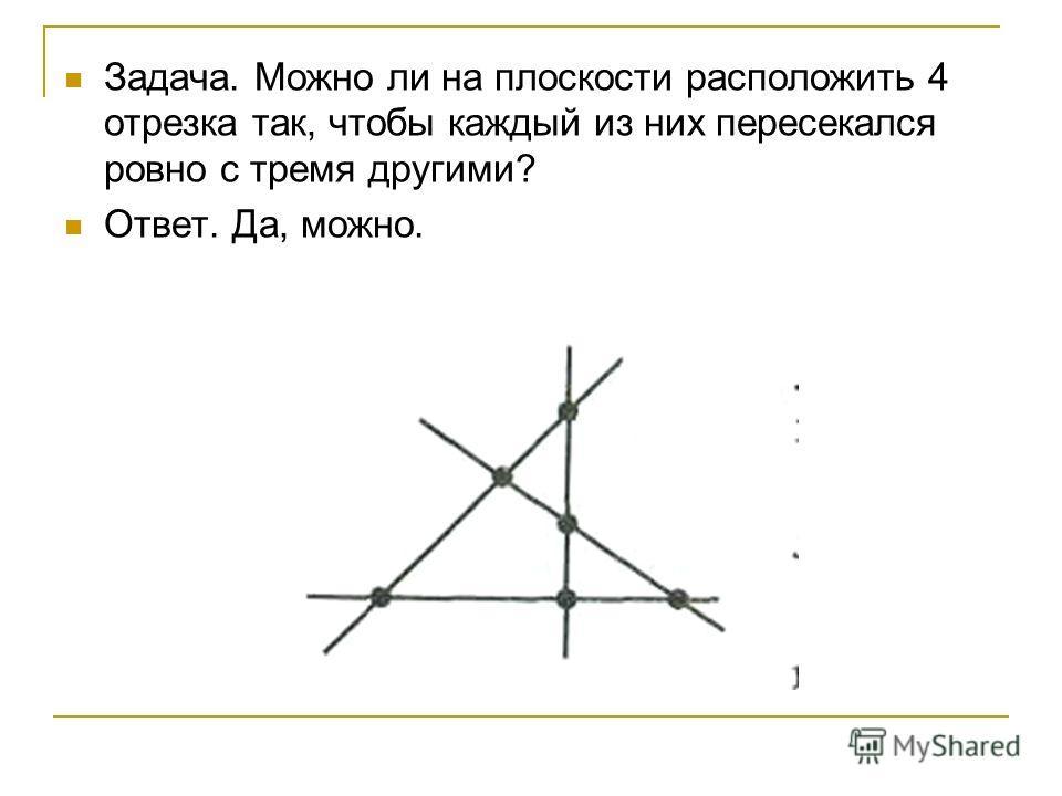 Задача. Можно ли на плоскости расположить 4 отрезка так, чтобы каждый из них пересекался ровно с тремя другими? Ответ. Да, можно.