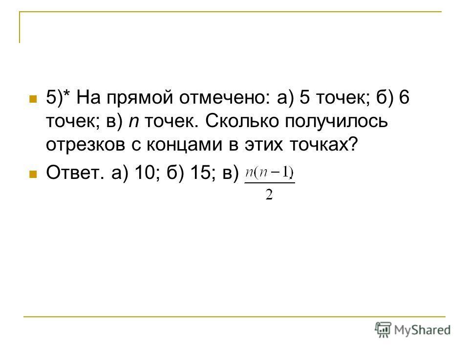 5)* На прямой отмечено: а) 5 точек; б) 6 точек; в) n точек. Сколько получилось отрезков с концами в этих точках? Ответ. а) 10; б) 15; в).
