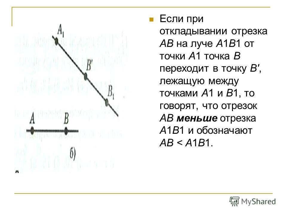 Если при откладывании отрезка АВ на луче А1В1 от точки А1 точка В переходит в точку B', лежащую между точками А1 и В1, то говорят, что отрезок АВ меньше отрезка А1В1 и обозначают АВ < А1В1.