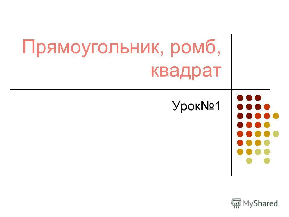 Прямоугольник, ромб, квадрат Урок1